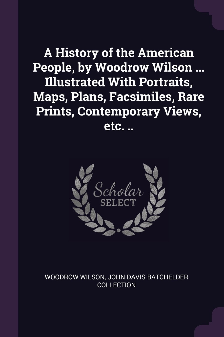 Download A History of the American People, by Woodrow Wilson ... Illustrated With Portraits, Maps, Plans, Facsimiles, Rare Prints, Contemporary Views, etc. .. ebook