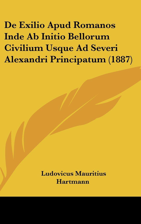 De Exilio Apud Romanos Inde Ab Initio Bellorum Civilium Usque Ad Severi Alexandri Principatum (1887) (Latin Edition) PDF