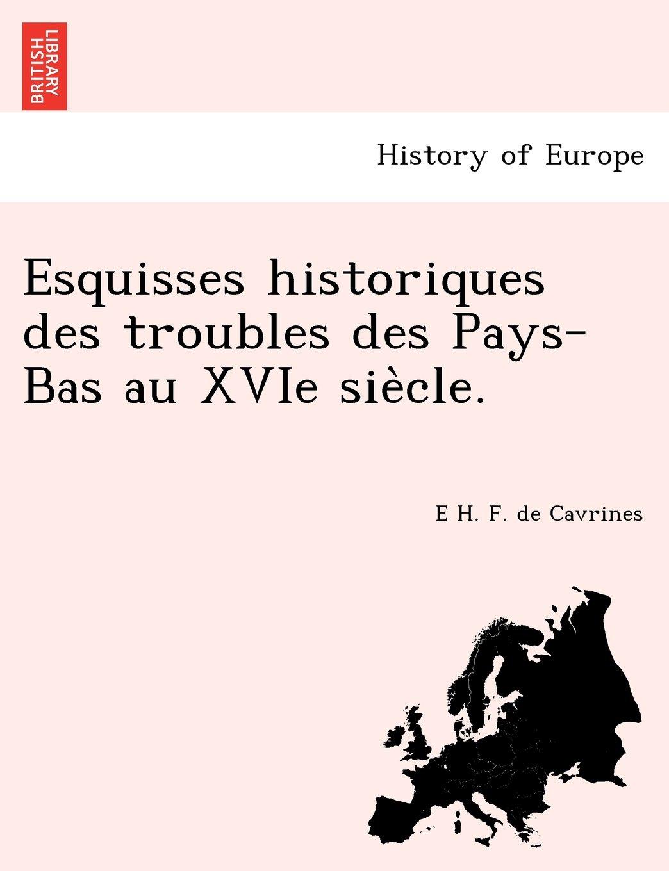 Read Online Esquisses historiques des troubles des Pays-Bas au XVIe siècle. (French Edition) pdf epub