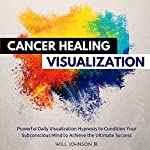Cancer Healing Visualization: Powerful Daily Visualization Hypnosis to Condition Your Subconsious Mind to Achieve the Ultimate Success | Will Johnson Jr.
