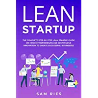 Lean Startup: The Complete Step-by-Step Lean Startup Guide ON How Today's Entrepreneurs...