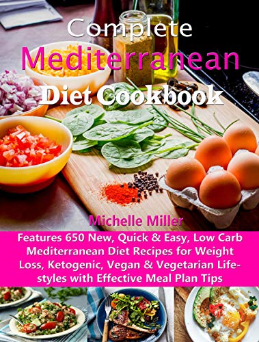 Complete Mediterranean Diet Cookbook: Features 650 New, Quick & Easy, Low Carb Mediterranean Diet Recipes for Weight Loss, Ketogenic, Vegan & Vegetarian Lifestyles with Effective Meal Plan Tips by Michelle Miller