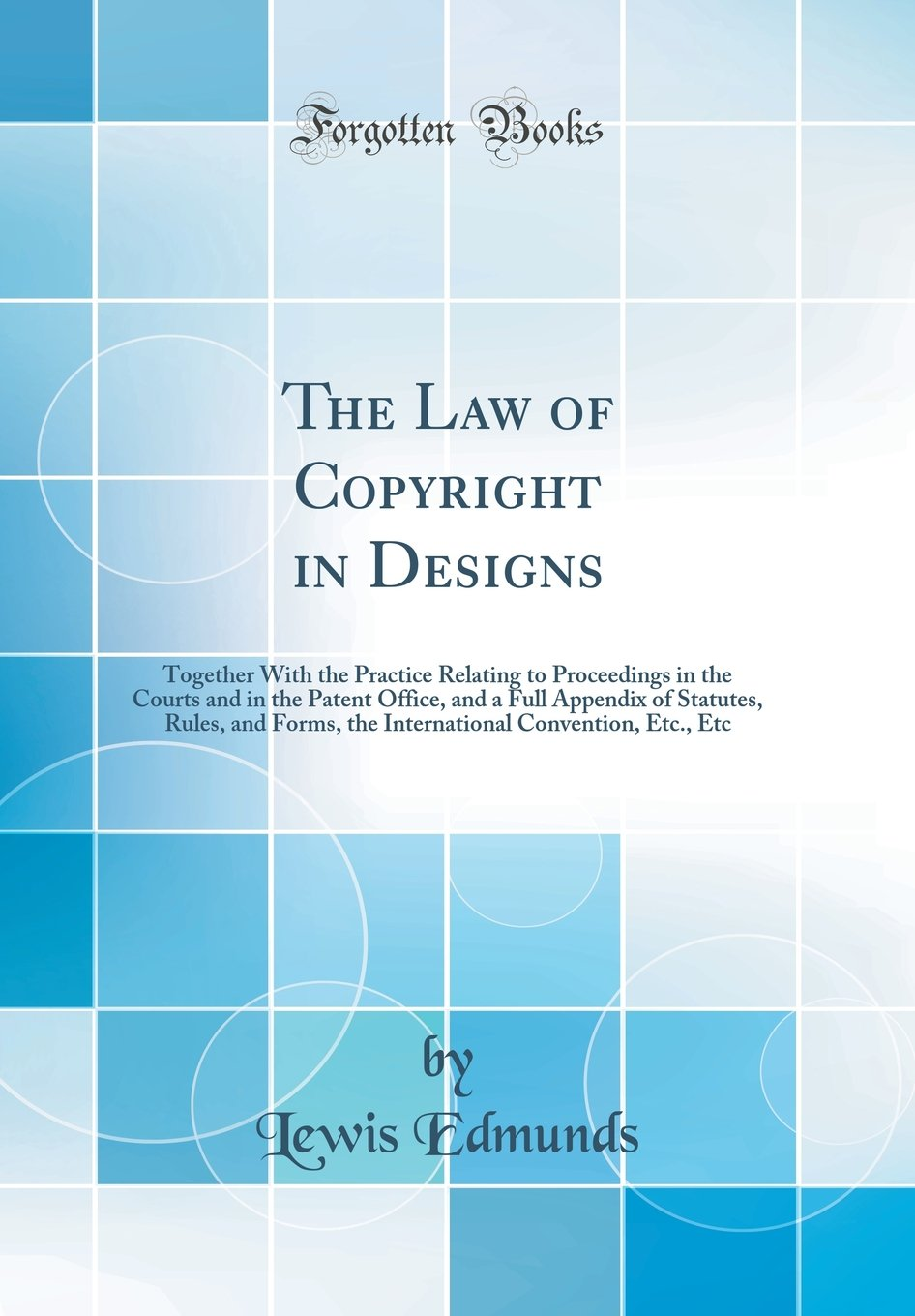 The Law of Copyright in Designs: Together with the Practice Relating to Proceedings in the Courts and in the Patent Office, and a Full Appendix of ... Convention, Etc., Etc (Classic Reprint) pdf epub