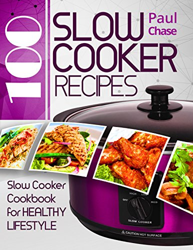 100 Slow Cooker Recipes: Slow Cooker Cookbook for Healthy Lifestyle by Paul Chase