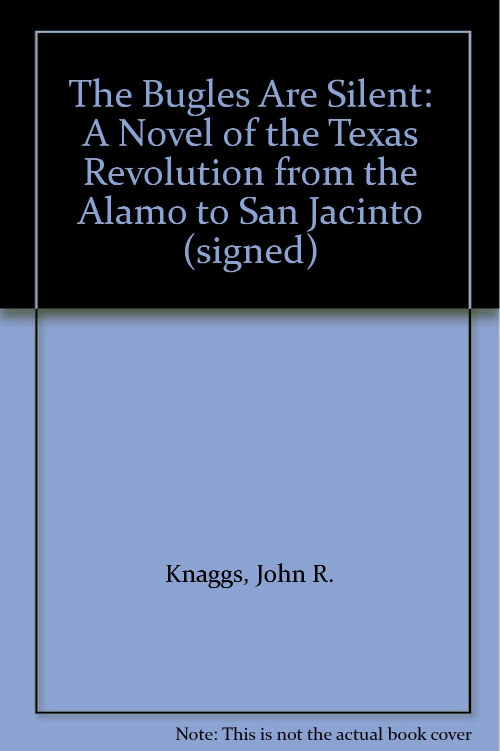 The Bugles Are Silent: A Novel Of The Texas Revolution From The Alamo To  San Jacinto (signed): John R Knaggs: Amazon: Books