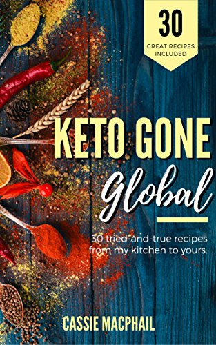Keto Gone Global: 30 International Recipes from My Kitchen to Yours (Added BONUS: Instant Pot Instructions for most recipes!) by Cassie MacPhail