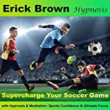 Supercharge Your Soccer Game with Hypnosis and Meditation: Sports Confidence and Ultimate Focus