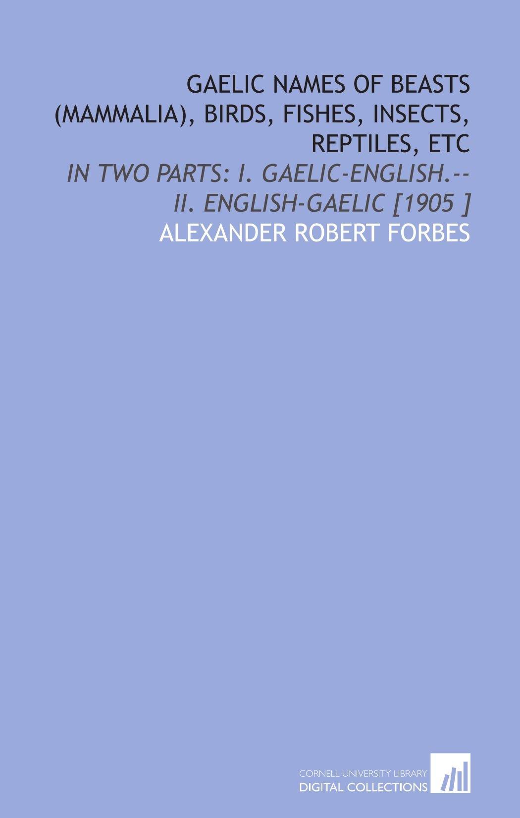 Gaelic Names of Beasts (Mammalia), Birds, Fishes, Insects, Reptiles, Etc: In Two Parts: I. Gaelic-English.--II. English-Gaelic [1905 ] PDF