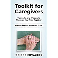 Toolkit for Caregivers: Tips, Skills, and Wisdom to Maximize Your Time Together