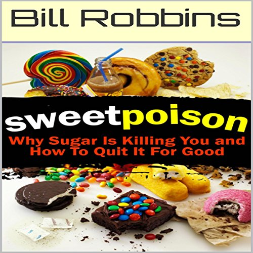 Sweet Poison: Why Sugar Is Killing You and How to Quit It for Good by Bill Robbins