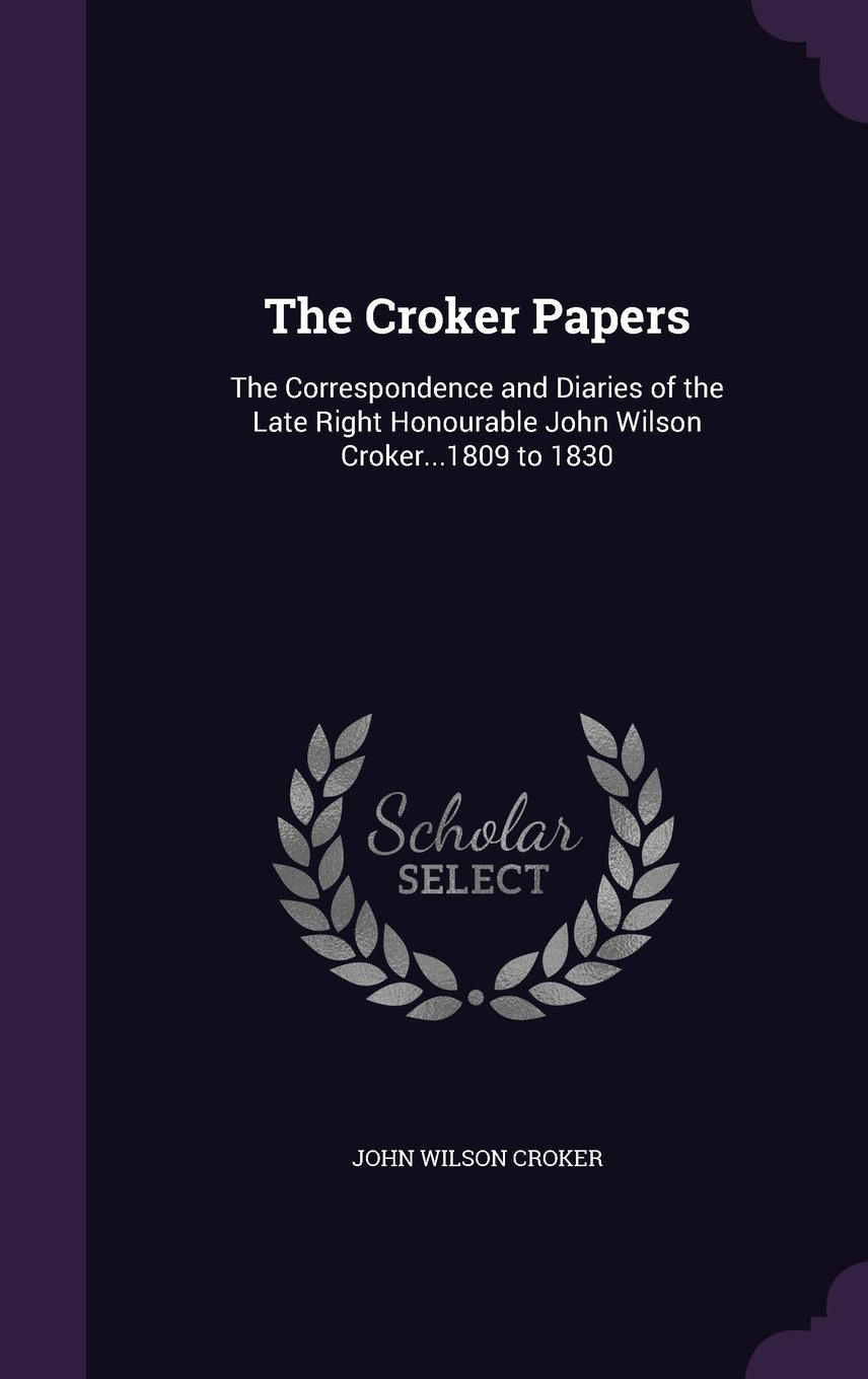 Download The Croker Papers: The Correspondence and Diaries of the Late Right Honourable John Wilson Croker...1809 to 1830 pdf epub