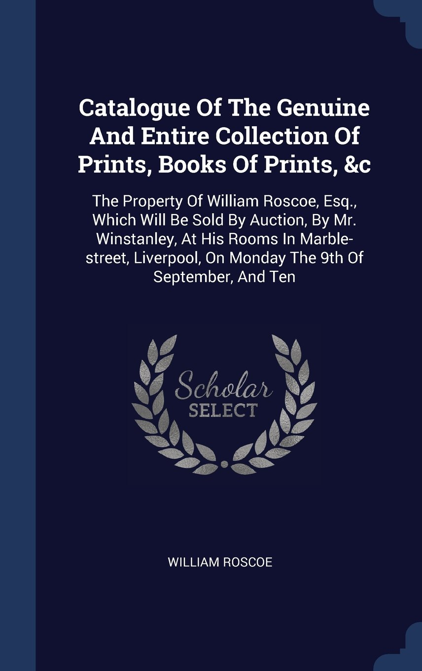 Download Catalogue Of The Genuine And Entire Collection Of Prints, Books Of Prints, &c: The Property Of William Roscoe, Esq., Which Will Be Sold By Auction, By ... On Monday The 9th Of September, And Ten pdf epub