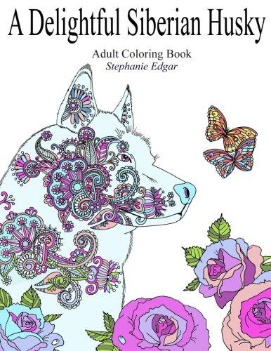 A Delightful Siberian Husky: Adult Coloring Book (Siberian Husky Collection) (Volume 1)