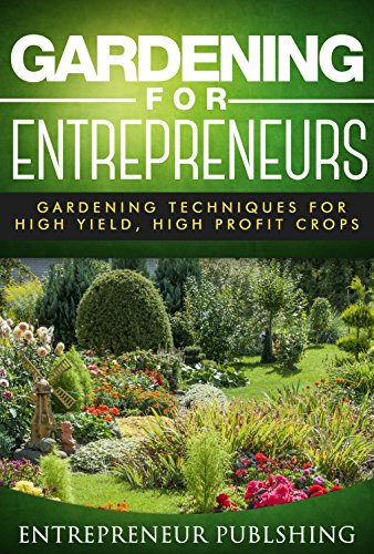 Gardening For Entrepreneurs: Gardening Techniques For High Yield, High Profit Crops (Farming For Profit, Gardening For Profit, High Yield Gardening) by [Entrepreneur Publishing]
