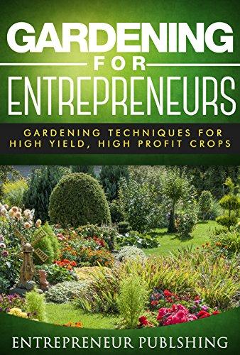 Gardening For Entrepreneurs: Gardening Techniques For High Yield, High Profit Crops (Farming For Profit, Gardening For Profit, High Yield Gardening) by [Entrepreneur Publishing]