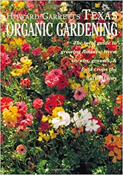 Texas Organic Gardening: The Total Guide to Growing Flowers, Trees, Shrubs, Grasses and Food Crops the Natural Way