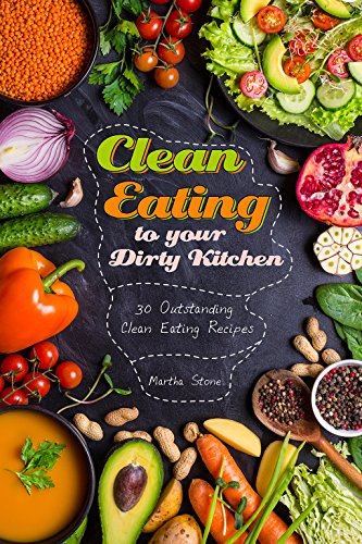 Clean Eating to your Dirty Kitchen: 30 Outstanding Clean Eating Recipes by Martha Stone