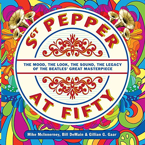 (Sgt. Pepper at Fifty: The Mood, the Look, the Sound, the Legacy of the Beatles' Great Masterpiece)