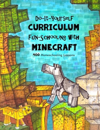 Do It Yourself Curriculum - Fun-Schooling with Minecraft: 400 Homeschooling Lessons (Homeschooling with Minecraft) (Volu