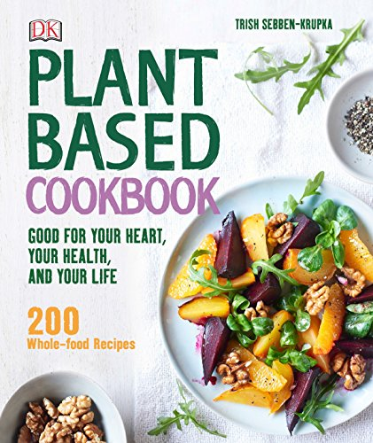 Plant-Based Cookbook: Good for Your Heart, Your Health, and Your Life; 200 Whole-food Recipes by Trish Sebben-Krupka