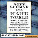 Soft Selling in a Hard World: Plain Talk on the Art of Persuasion Audiobook by Jerry Vass Narrated by Jerry Vass