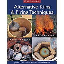 Alternative Kilns & Firing Techniques: Raku * Saggar * Pit * Barrel