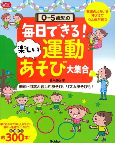 0-5歳児の 毎日できる! 楽しい運動あそび大集合: 発達のねらいを押さえて 心と体が育つ (Gakken保育Books)