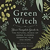 #1: The Green Witch: Your Complete Guide to the Natural Magic of Herbs, Flowers, Essential Oils, and More