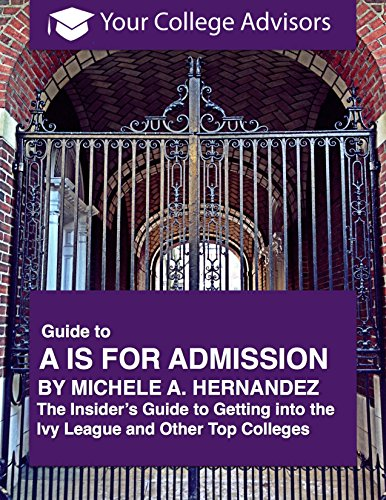 Your College Advisors Guide to A is for Admission by Michele A. Hernandez: The Insiders Guide to Getting into the Ivy League and Other Top Colleges