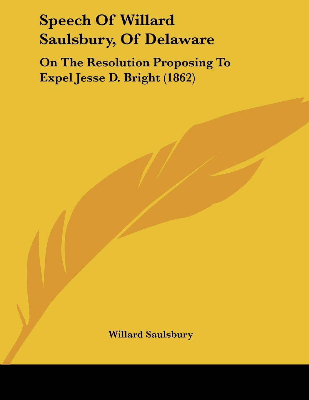 Speech Of Willard Saulsbury, Of Delaware: On The Resolution Proposing To Expel Jesse D. Bright (1862) ePub fb2 book