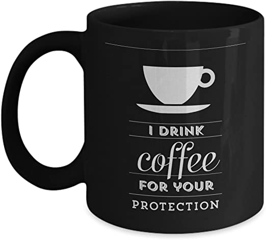 Amazon Com I Drink Coffee For Your Protection Coffee Connoisseur Crazy Without Coffee Gift Funny Coffee Mug Kitchen Dining