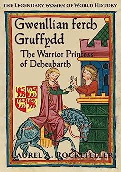 Gwenllian ferch Gruffydd: The Warrior Princess of Deheubarth (The Legendary Women of World History Book 6) by [Rockefeller, Laurel A.]