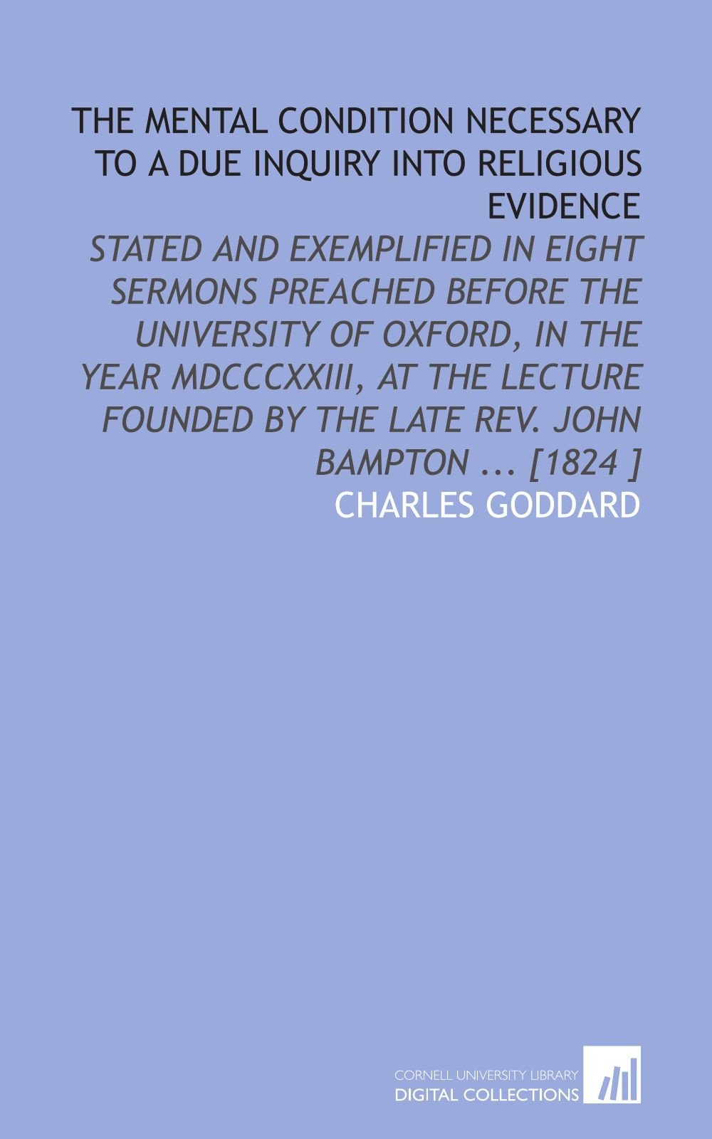 The Mental Condition Necessary to a Due Inquiry Into Religious Evidence: Stated and Exemplified in Eight Sermons Preached Before the University of ... by the Late Rev. John Bampton ... [1824 ] pdf epub