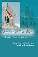 American Parishes: Remaking Local Catholicism (Catholic Practice in North America) Paperback