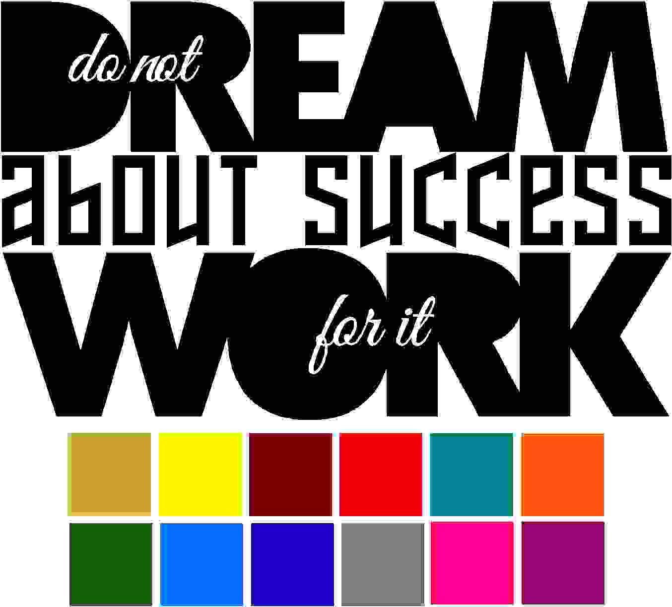 Do not Dream About Success Work for it Quote Car Window Tumblers Wall Decal Sticker Vinyl Laptops Cellphones Phones Tablets Ipads Helmets Motorcycles Computer Towers V and T Gifts