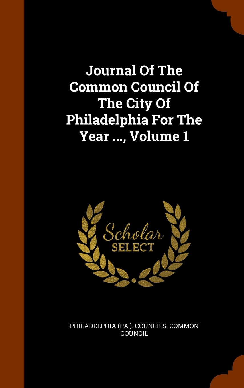 Journal Of The Common Council Of The City Of Philadelphia For The Year ..., Volume 1 PDF