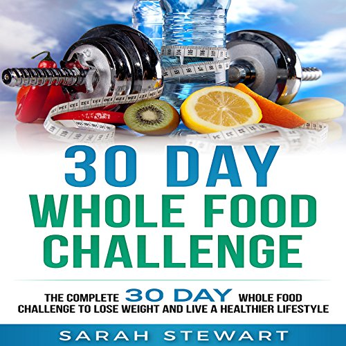 30 Day Whole Food Challenge: The Complete 30 Day Whole Food Challenge to Lose Weight and Live a Healthier Lifestyle by Sarah Stewart