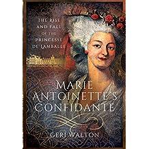 Marie Antoinette's Confidante: The Rise and Fall of the Princesse de Lamballe