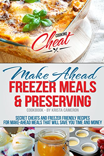 Make Ahead Freezer Meals & Preserving Cookbook: Secret Cheats and Freezer Friendly Recipes for Make-Ahead Meals That Will Save You Time and Money (Cooking Cheat Series) by Krista Cameron
