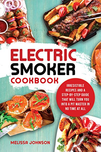Electric Smoker Cookbook: Irresistible Recipes and a Step-By-Step Guide that Will Turn You into a Pit Master in No Time at All by Melissa Johnson