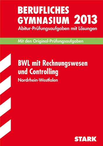 Berufskolleg Nordrhein-Westfalen / BWL mit Rechnungswesen und Controlling 2013: Mit den Original-Prüfungsaufgaben mit Lösungen