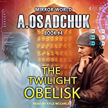 The Twilight Obelisk: Mirror World, Book 4 Audiobook by Alexey Osadchuk Narrated by Kyle McCarley