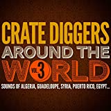 Crate Diggers Around the World, Vol. 3 (Sounds of Algeria, Guadeloupe, Syria, Puerto Rico, Egypt...)