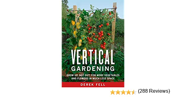Vertical Gardening: Grow Up, Not Out, for More Vegetables and Flowers in Much Less Space (English Edition) eBook: Fell, Derek: Amazon.es: Tienda Kindle