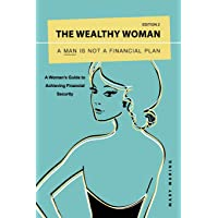 The Wealthy Woman: A Man is Not a Financial Plan: A Woman's Guide to Achieving Financial Security