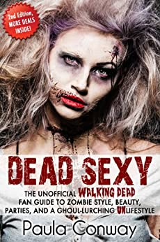 Dead Sexy: The Unofficial Walking Dead Fan Guide to Zombie Style, Beauty, Parties and Ghoul-Lurch by [Conway, Paula]