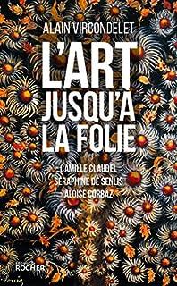 L'art jusqu'à la folie : Camille Claudel, Séraphine de Senlis, Aloïse Corbaz, Vircondelet, Alain