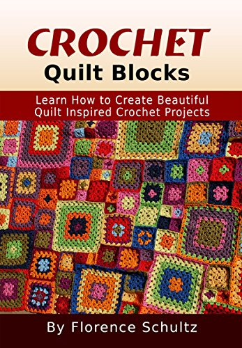 Crochet: Quilt Blocks: Learn How to Create Beautiful Quilt Inspired Crochet Projects by [Schultz, Florence]