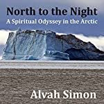 North to the Night: A Spiritual Odyssey in the Arctic | Alvah Simon