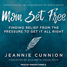 Mom Set Free: Find Relief from the Pressure to Get It All Right Audiobook by Jeannie Cunnion, Elisabeth Hasselbeck - foreword Narrated by Vanessa Daniels